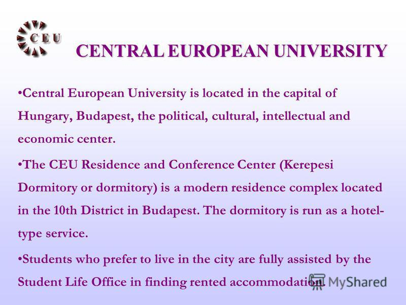 Central European University is located in the capital of Hungary, Budapest, the political, cultural, intellectual and economic center. The CEU Residence and Conference Center (Kerepesi Dormitory or dormitory) is a modern residence complex located in