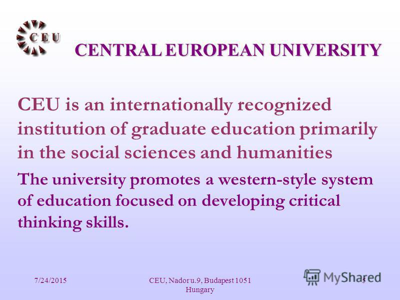 7/24/2015CEU, Nador u.9, Budapest 1051 Hungary 5 CEU is an internationally recognized institution of graduate education primarily in the social sciences and humanities The university promotes a western-style system of education focused on developing