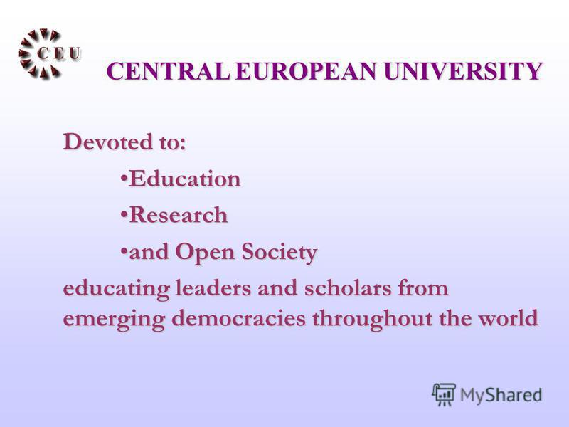 Devoted to: EducationEducation ResearchResearch and Open Societyand Open Society educating leaders and scholars from emerging democracies throughout the world CENTRAL EUROPEAN UNIVERSITY