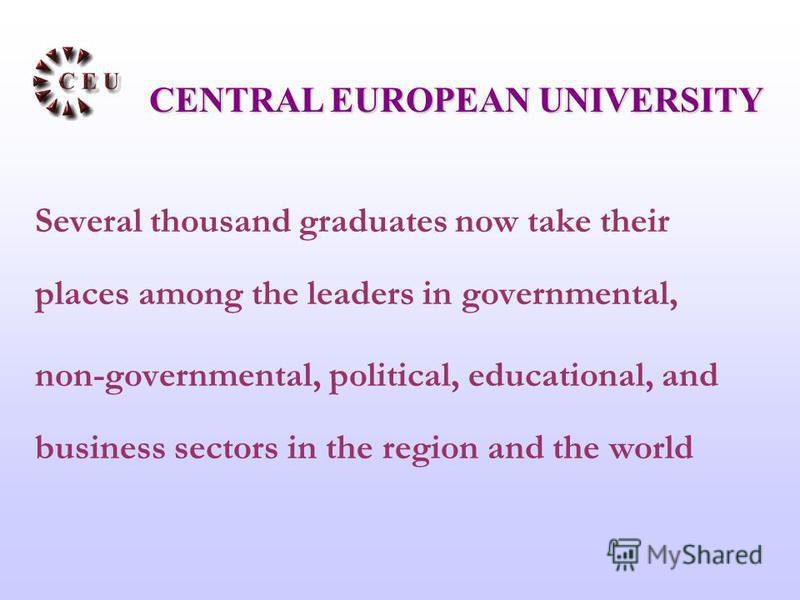 Several thousand graduates now take their places among the leaders in governmental, non-governmental, political, educational, and business sectors in the region and the world CENTRAL EUROPEAN UNIVERSITY