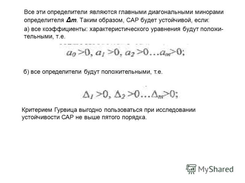 Все эти определители являются главными диагональными минорами определителя Δ m. Таким образом, САР будет устойчивой, если: а) все коэффициенты: характеристического уравнения будут положи- тельными, т.е. б) все определители будут положительными, т.е.