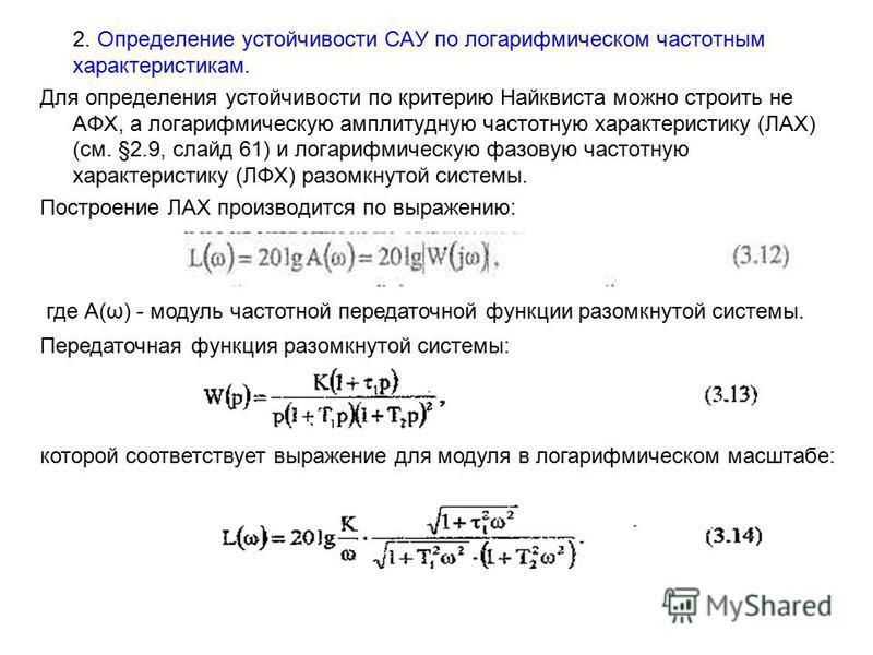 2. Определение устойчивости САУ по логарифмическом частотным характеристикам. Для определения устойчивости по критерию Найквиста можно строить не АФХ, а логарифмическую амплитудную частотную характеристику (ЛАХ) (см. §2.9, слайд 61) и логарифмическую