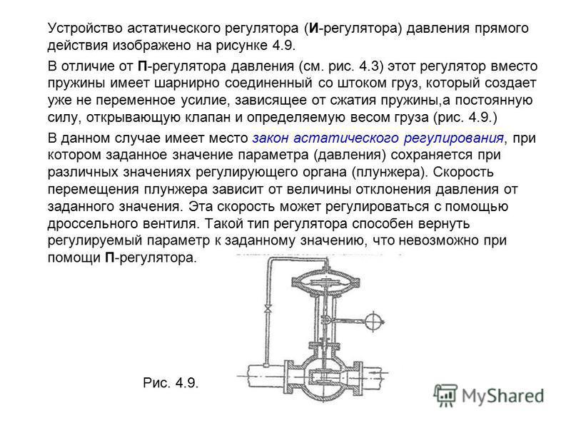 Устройство астатического регулятора (И-регулятора) давления прямого действия изображено на рисунке 4.9. В отличие от П-регулятора давления (см. рис. 4.3) этот регулятор вместо пружины имеет шарнирно соединенный со штоком груз, который создает уже не