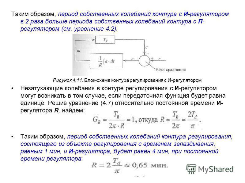 Таким образом, период собственных колебаний контура с И-регулятором в 2 раза больше периода собственных колебаний контура с П- регулятором (см. уравнение 4.2). Рисунок 4.11. Блок-схема контура регулирования с И-регулятором Незатухающие колебания в ко