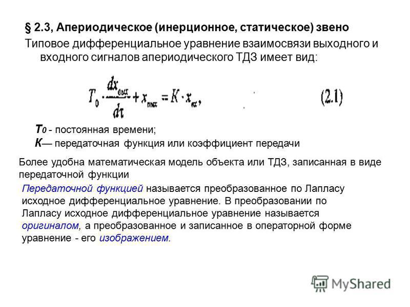 § 2.3, Апериодическое (инерционное, статическое) звено Типовое дифференциальное уравнение взаимосвязи выходного и входного сигналов апериодического ТДЗ имеет вид: Т 0 - постоянная времени; К передаточная функция или коэффициент передачи Более удобна