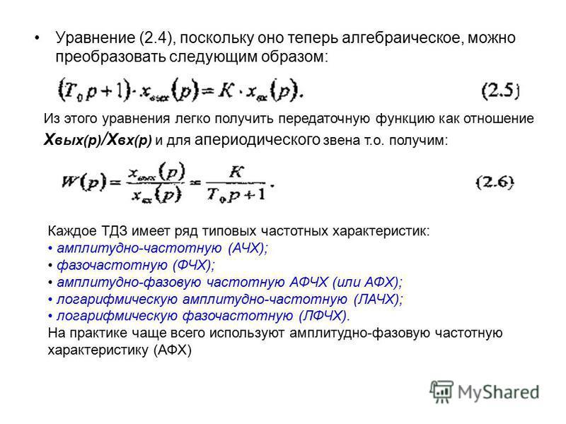 Уравнение (2.4), поскольку оно теперь алгебраическое, можно преобразовать следующим образом: Из этого уравнения легко получить передаточную функцию как отношение Х вых(р) / Х вх(р) и для апериодического звена т.о. получим: Каждое ТДЗ имеет ряд типовы