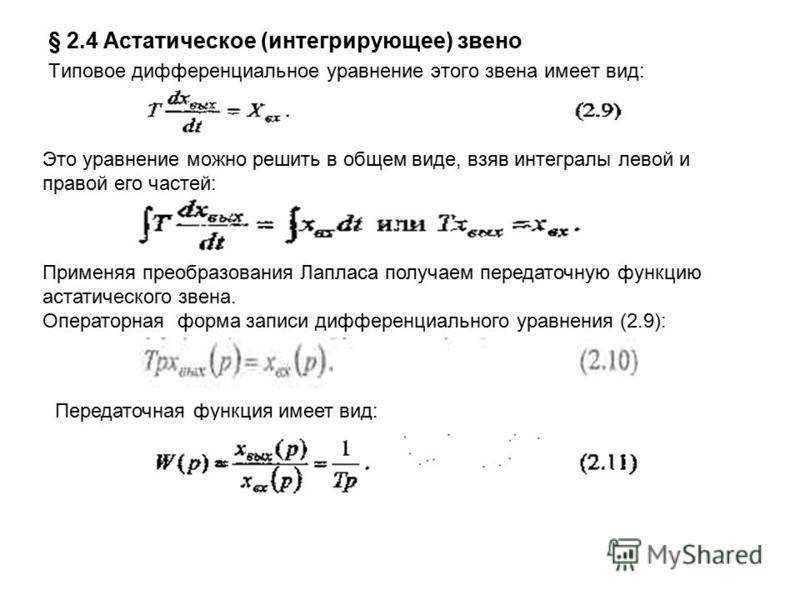 § 2.4 Астатическое (интегрирующее) звено Типовое дифференциальное уравнение этого звена имеет вид: Это уравнение можно решить в общем виде, взяв интегралы левой и правой его частей: Применяя преобразования Лапласа получаем передаточную функцию астати