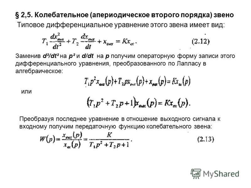 § 2,5. Колебательное (апериодическое второго порядка) звено Типовое дифференциальное уравнение этого звена имеет вид: Заменив d²/dt² на р² и d/dt на p получим операторную форму записи этого дифференциального уравнения, преобразованного по Лапласу в а