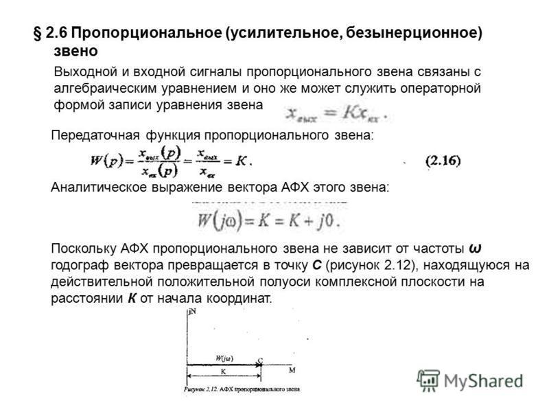 § 2.6 Пропорциональное (усилительное, безынерционное) звено Выходной и входной сигналы пропорционального звена связаны с алгебраическим уравнением и оно же может служить операторной формой записи уравнения звена Передаточная функция пропорционального