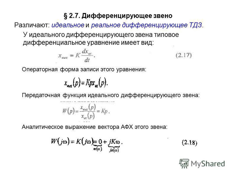 § 2.7. Дифференцирующее звено Различают: идеальное и реальное дифференцирующее ТДЗ. У идеального дифференцирующего звена типовое дифференциальное уравнение имеет вид: Операторная форма записи этого уравнения: Передаточная функция идеального дифференц