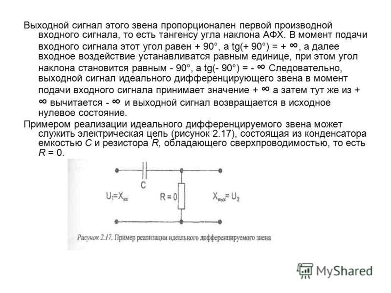 Выходной сигнал этого звена пропорционален первой производной входного сигнала, то есть тангенсу угла наклона АФХ. В момент подачи входного сигнала этот угол равен + 90°, a tg(+ 90°) = +, а далее входное воздействие устанавливатся равным единице, при