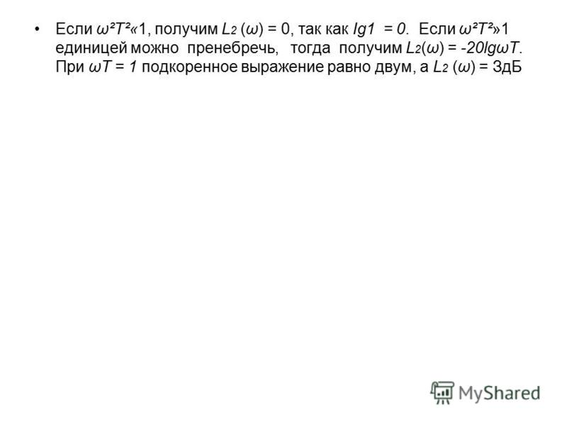 Если ω²Т²«1, получим L 2 (ω) = 0, так как Ig1 = 0. Если ω²Т²»1 единицей можно пренебречь, тогда получим L 2 (ω) = -20lgωТ. При ωТ = 1 подкоренное выражение равно двум, а L 2 (ω) = ЗдБ