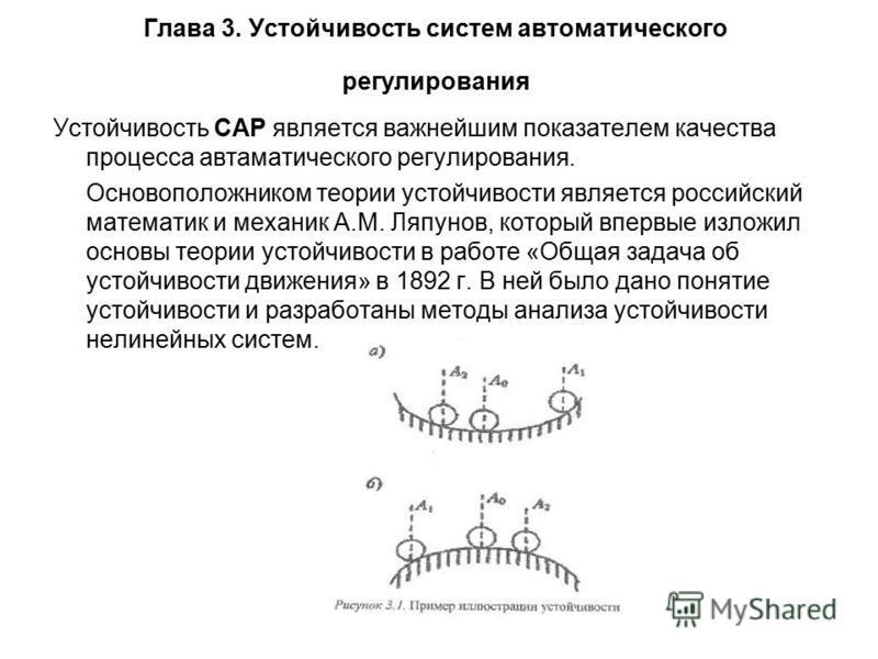 Глава 3. Устойчивость систем автоматического регулирования Устойчивость САР является важнейшим показателем качества процесса автаматического регулирования. Основоположником теории устойчивости является российский математик и механик A.M. Ляпунов, кот