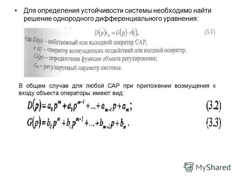 Для определения устойчивости системы необходимо найти решение однородного дифференциального уравнения: В общем случае для любой САР при приложении возмущения к входу объекта операторы имеют вид: