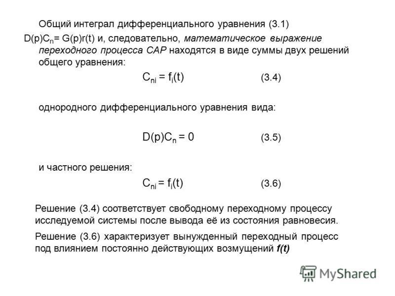 Общий интеграл дифференциального уравнения (3.1) D(p)C n = G(p)r(t) и, следовательно, математическое выражение переходного процесса САР находятся в виде суммы двух решений общего уравнения: C ni = f i (t) (3.4) однородного дифференциального уравнения