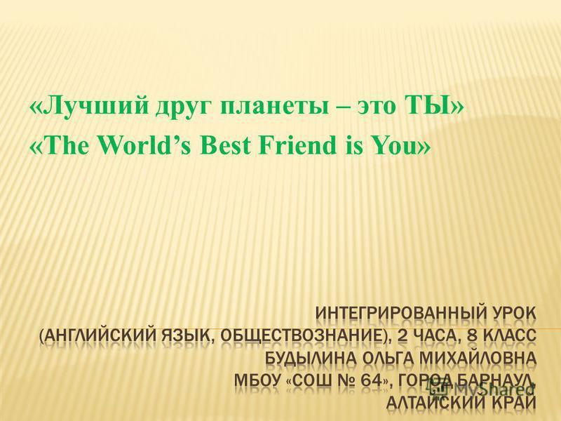 «Лучший друг планеты – это ТЫ» «The Worlds Best Friend is You»