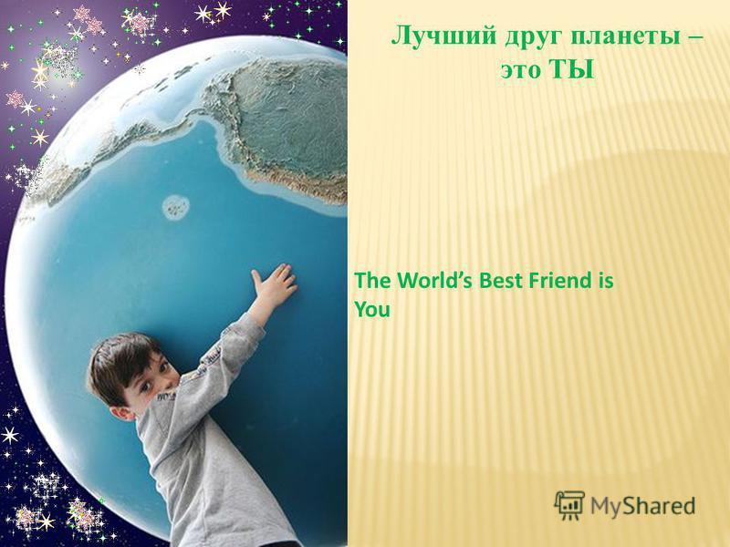 Лучший друг планеты – это ТЫ The Worlds Best Friend is You
