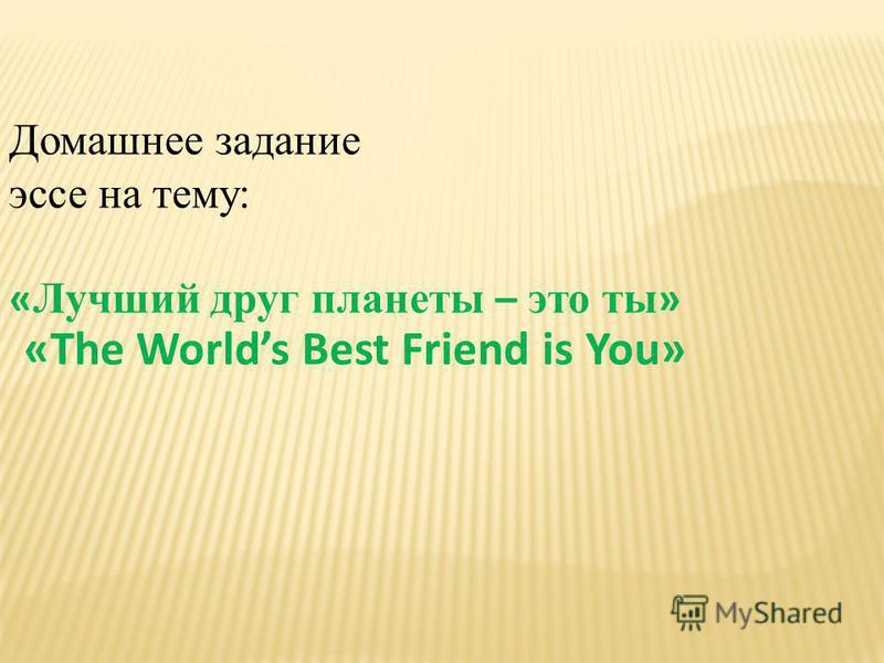 Домашнее задание эссе на тему: « Лучший друг планеты – это ты » «The Worlds Best Friend is You»