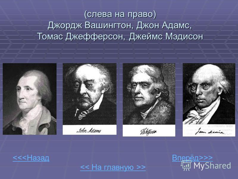 << На главную >> <<<Назад Вперёд>>>(слева на право) Джордж Вашингтон, Джон Адамс, Томас Джефферсон, Джеймс Мэдисон