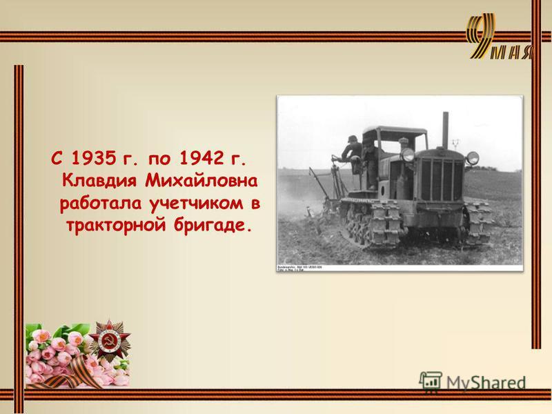 С 1935 г. по 1942 г. Клавдия Михайловна работала учетчиком в тракторной бригаде.