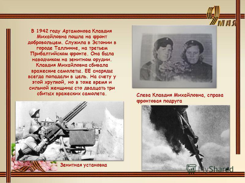Зенитная установка В 1942 году Артамонова Клавдия Михайловна пошла на фронт добровольцем. Служила в Эстонии в городе Таллинне, на третьем Прибалтийском фронте. Она была наводчиком на зенитном орудии. Клавдия Михайловна сбивала вражеские самолеты. ЕЕ