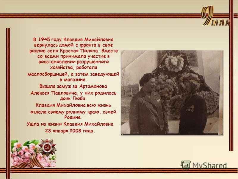 В 1945 году Клавдия Михайловна вернулась домой с фронта в свое родное село Красная Поляна. Вместе со всеми принимала участие в восстановлении разрушенного хозяйства, работала маслосборщицей, а затем заведующей в магазине. Вышла замуж за Артамонова Ал