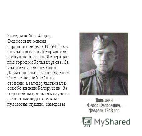 За годы войны Федор Федосеевич освоил парашютное дело. В 1943 году он участвовал в Днепровской воздушно-десантной операции под городом Белая церковь. За участие в этой операции Давыдкина наградили орденом Отечественной войны 2 степени; а затем участв