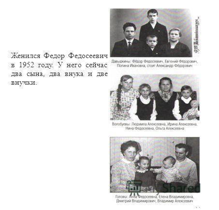 Женился Федор Федосеевич в 1952 году. У него сейчас два сына, два внука и две внучки.