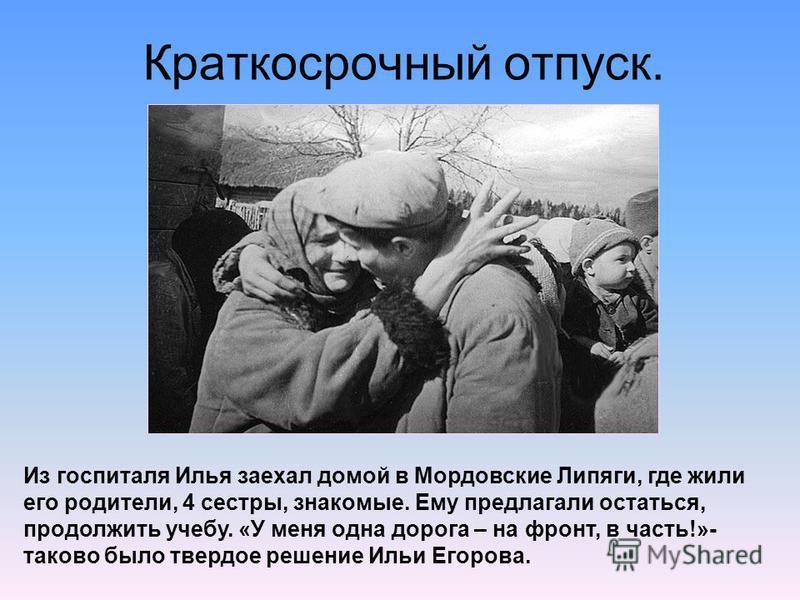 Краткосрочный отпуск. Из госпиталя Илья заехал домой в Мордовские Липяги, где жили его родители, 4 сестры, знакомые. Ему предлагали остаться, продолжить учебу. «У меня одна дорога – на фронт, в часть!»- таково было твердое решение Ильи Егорова.