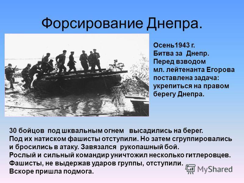 Форсирование Днепра. Осень 1943 г. Битва за Днепр. Перед взводом мл. лейтенанта Егорова поставлена задача: укрепиться на правом берегу Днепра. 30 бойцов под шквальным огнем высадились на берег. Под их натиском фашисты отступили. Но затем сгруппировал