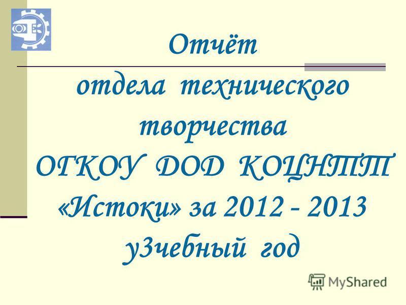 Отчёт отдела технического творчества ОГКОУ ДОД КОЦНТТ «Истоки» за 2012 - 2013 у 3 учебный год