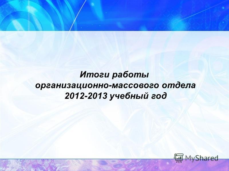 Итоги работы организационно-массового отдела 2012-2013 учебный год