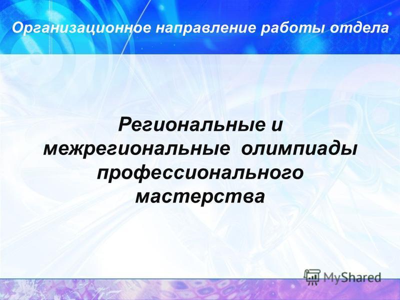 Региональные и межрегиональные олимпиады профессионального мастерства Организационное направление работы отдела
