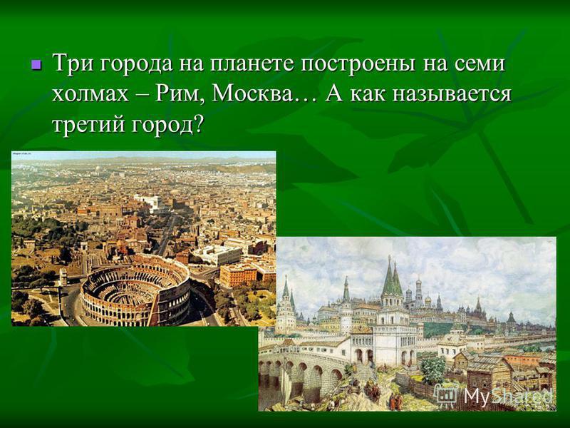 Три города на планете построены на семи холмах – Рим, Москва… А как называется третий город? Три города на планете построены на семи холмах – Рим, Москва… А как называется третий город?
