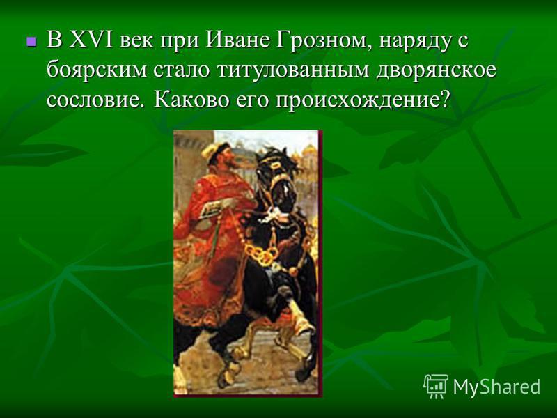 В XVI век при Иване Грозном, наряду с боярским стало титулованным дворянское сословие. Каково его происхождение? В XVI век при Иване Грозном, наряду с боярским стало титулованным дворянское сословие. Каково его происхождение?