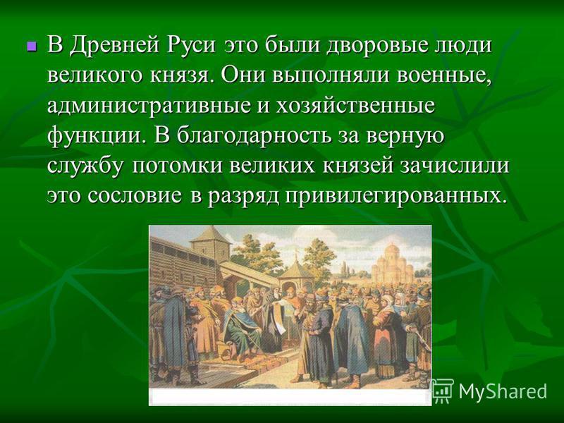 В Древней Руси это были дворовые люди великого князя. Они выполняли военные, административные и хозяйственные функции. В благодарность за верную службу потомки великих князей зачислили это сословие в разряд привилегированных. В Древней Руси это были