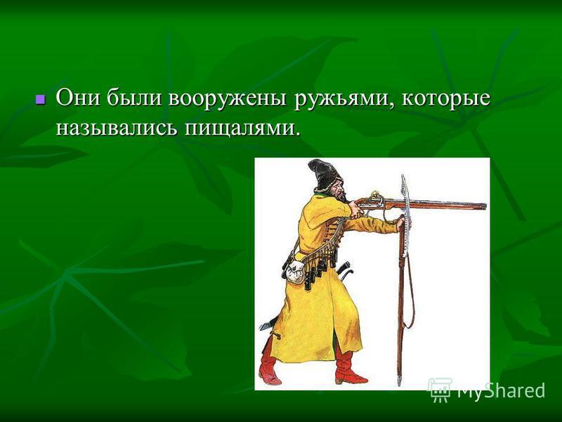 Они были вооружены ружьями, которые назывались пищалями. Они были вооружены ружьями, которые назывались пищалями.