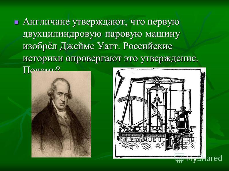 Англичане утверждают, что первую двухцилиндровую паровую машину изобрёл Джеймс Уатт. Российские историки опровергают это утверждение. Почему? Англичане утверждают, что первую двухцилиндровую паровую машину изобрёл Джеймс Уатт. Российские историки опр