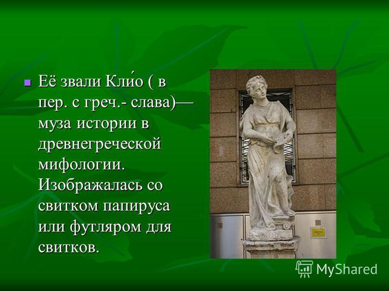 Её звали Кли́о ( в пер. с греч.- слава) муза истории в древнегреческой мифологии. Изображалась со свитком папируса или футляром для свитков. Её звали Кли́о ( в пер. с греч.- слава) муза истории в древнегреческой мифологии. Изображалась со свитком пап