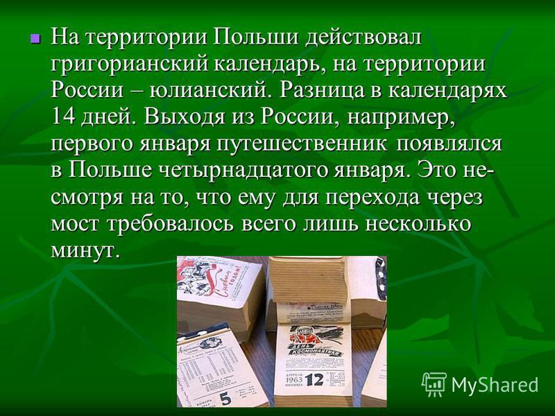 На территории Польши действовал григорианский календарь, на территории России – юлианский. Разница в календарях 14 дней. Выходя из России, например, первого января путешественник появлялся в Польше четырнадцатого января. Это не- смотря на то, что ему