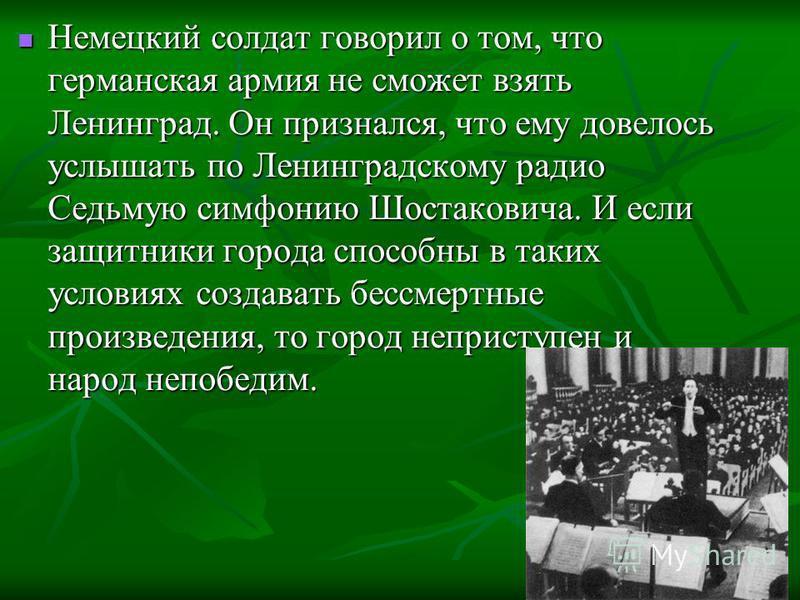Немецкий солдат говорил о том, что германская армия не сможет взять Ленинград. Он признался, что ему довелось услышать по Ленинградскому радио Седьмую симфонию Шостаковича. И если защитники города способны в таких условиях создавать бессмертные произ