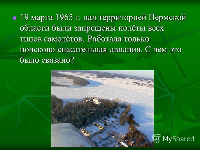 19 марта 1965 г. над территорией Пермской области были запрещены полёты всех типов самолётов. Работала только поисково-спасательная авиация. С чем это было связано? 19 марта 1965 г. над территорией Пермской области были запрещены полёты всех типов са