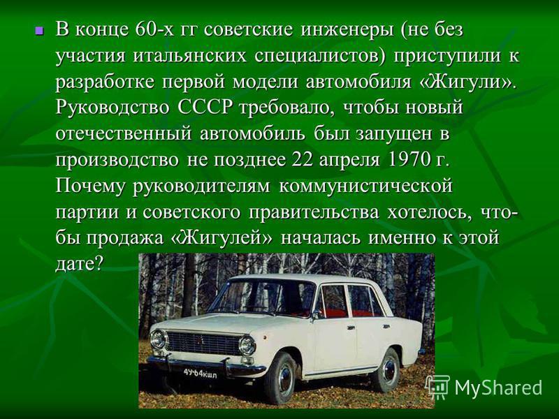 В конце 60-х гг советские инженеры (не без участия итальянских специалистов) приступили к разработке первой модели автомобиля «Жигули». Руководство СССР требовало, чтобы новый отечественный автомобиль был запущен в производство не позднее 22 апреля 1