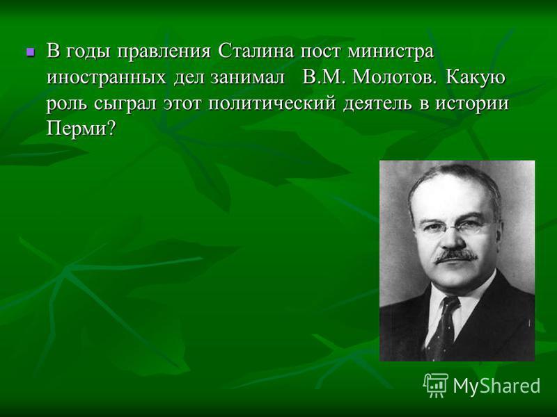В годы правления Сталина пост министра иностранных дел занимал В.М. Молотов. Какую роль сыграл этот политический деятель в истории Перми? В годы правления Сталина пост министра иностранных дел занимал В.М. Молотов. Какую роль сыграл этот политический
