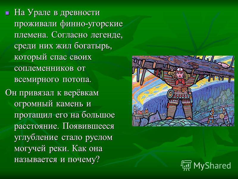На Урале в древности проживали финно-угорские племена. Согласно легенде, среди них жил богатырь, который спас своих соплеменников от всемирного потопа. На Урале в древности проживали финно-угорские племена. Согласно легенде, среди них жил богатырь, к