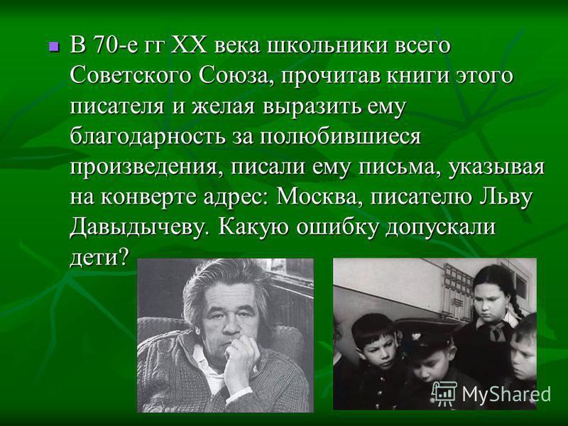 В 70-е гг XX века школьники всего Советского Союза, прочитав книги этого писателя и желая выразить ему благодарность за полюбившиеся произведения, писали ему письма, указывая на конверте адрес: Москва, писателю Льву Давыдычеву. Какую ошибку допускали