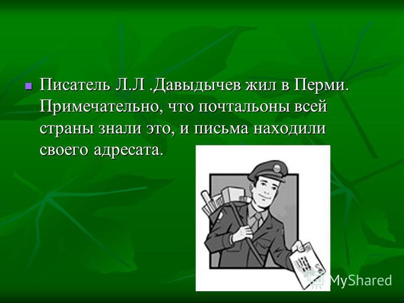 Писатель Л.Л.Давыдычев жил в Перми. Примечательно, что почтальоны всей страны знали это, и письма находили своего адресата. Писатель Л.Л.Давыдычев жил в Перми. Примечательно, что почтальоны всей страны знали это, и письма находили своего адресата.