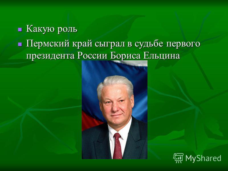 Какую роль Какую роль Пермский край сыграл в судьбе первого президента России Бориса Ельцина Пермский край сыграл в судьбе первого президента России Бориса Ельцина