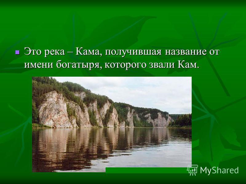 Это река – Кама, получившая название от имени богатыря, которого звали Кам. Это река – Кама, получившая название от имени богатыря, которого звали Кам.