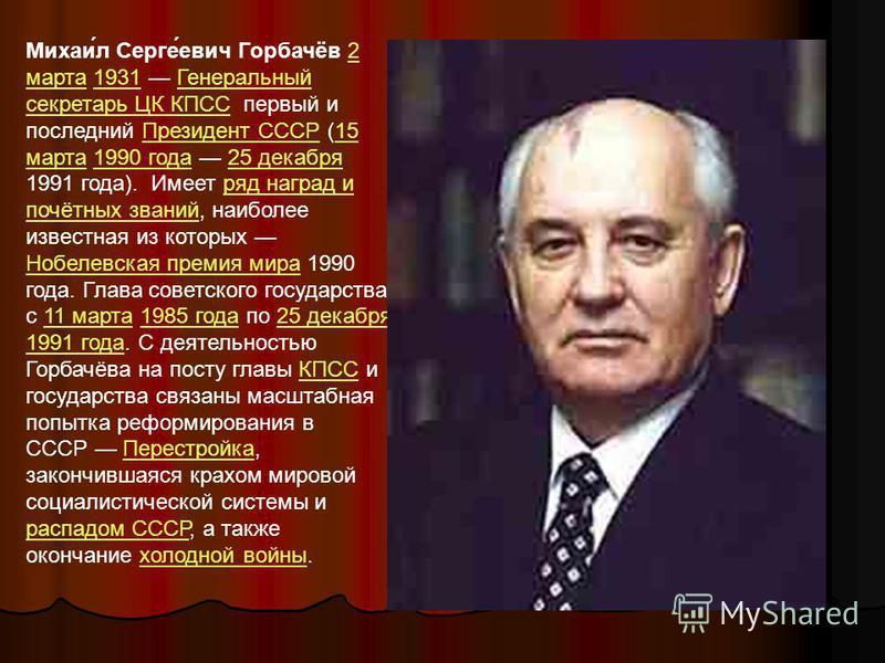 Михаи́л Серге́евич Горбачёв 2 марта 1931 Генеральный секретарь ЦК КПСС первый и последний Президент СССР (15 марта 1990 года 25 декабря 1991 года). Имеет ряд наград и почётных званий, наиболее известная из которых Нобелевская премия мира 1990 года. Г